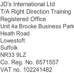 JD's International Ltd T/A Right Direction Training Registered Office Unit 4a Brooke Business Park Heath Road Lowestoft Suffolk NR33 9LZ Co. Reg. No. 6571557 VAT no. 102241482
